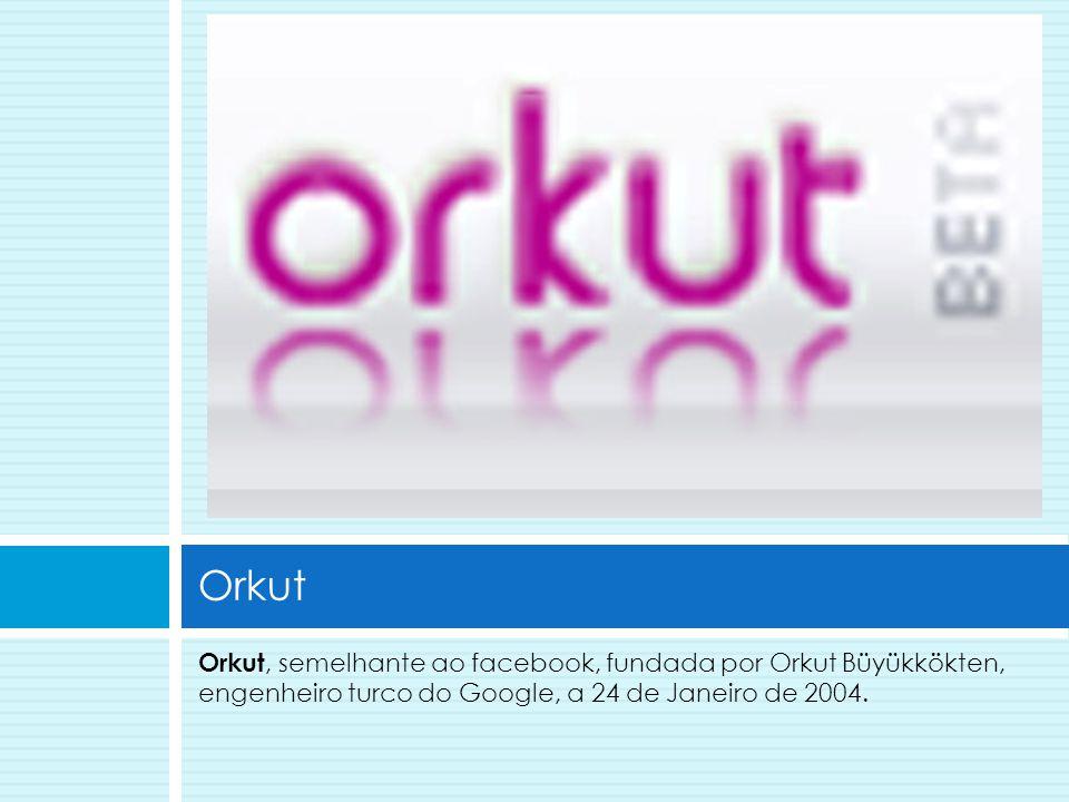 Orkut Orkut, semelhante ao facebook, fundada por Orkut Büyükkökten, engenheiro turco do Google, a 24 de Janeiro de 2004.