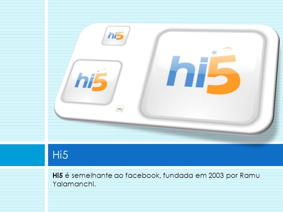 Hi5 Hi5 é semelhante ao facebook, fundada em 2003 por Ramu Yalamanchi.
