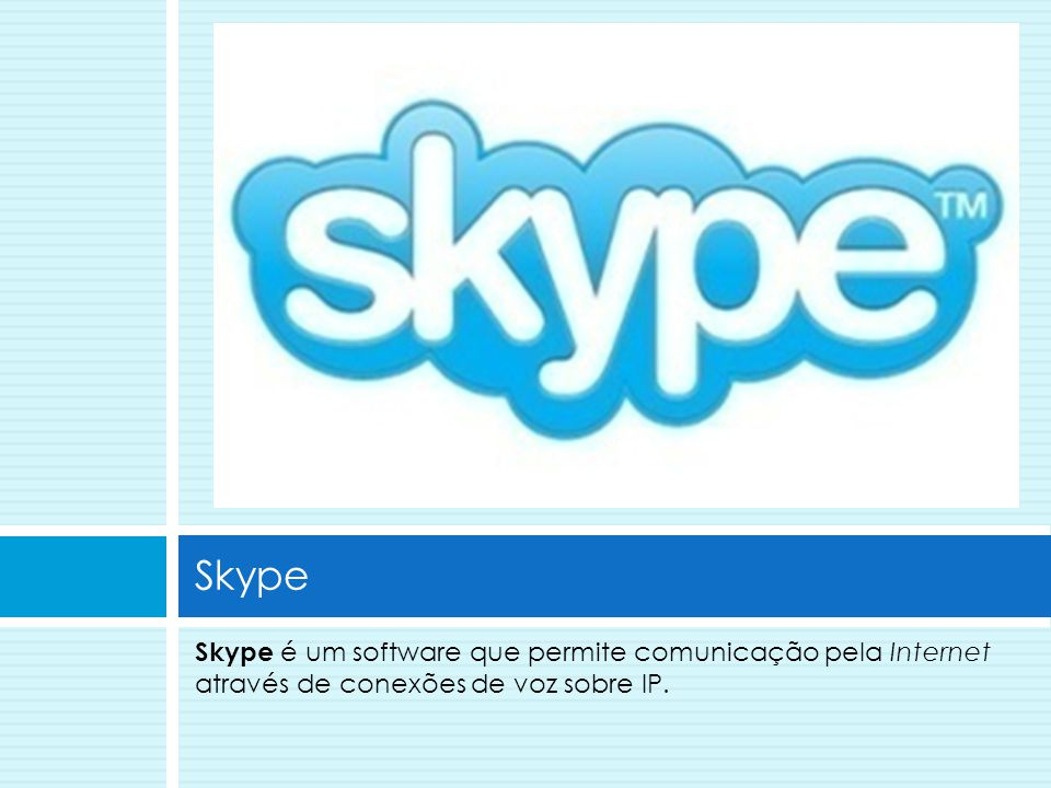 Skype Skype é um software que permite comunicação pela Internet através de conexões de voz sobre IP.