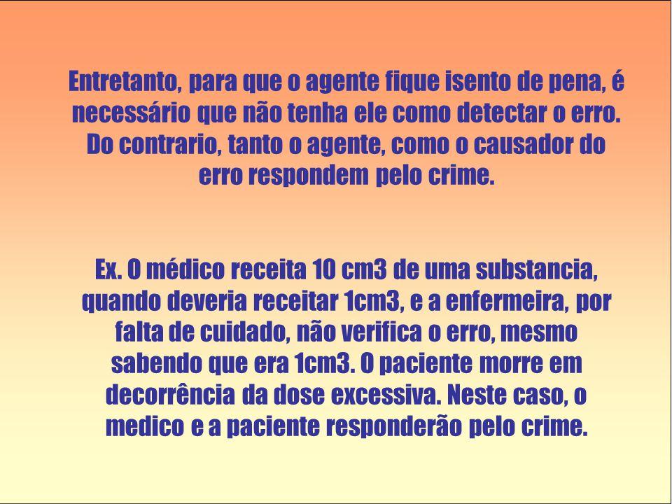 Entretanto, para que o agente fique isento de pena, é necessário que não tenha ele como detectar o erro. Do contrario, tanto o agente, como o causador do erro respondem pelo crime.