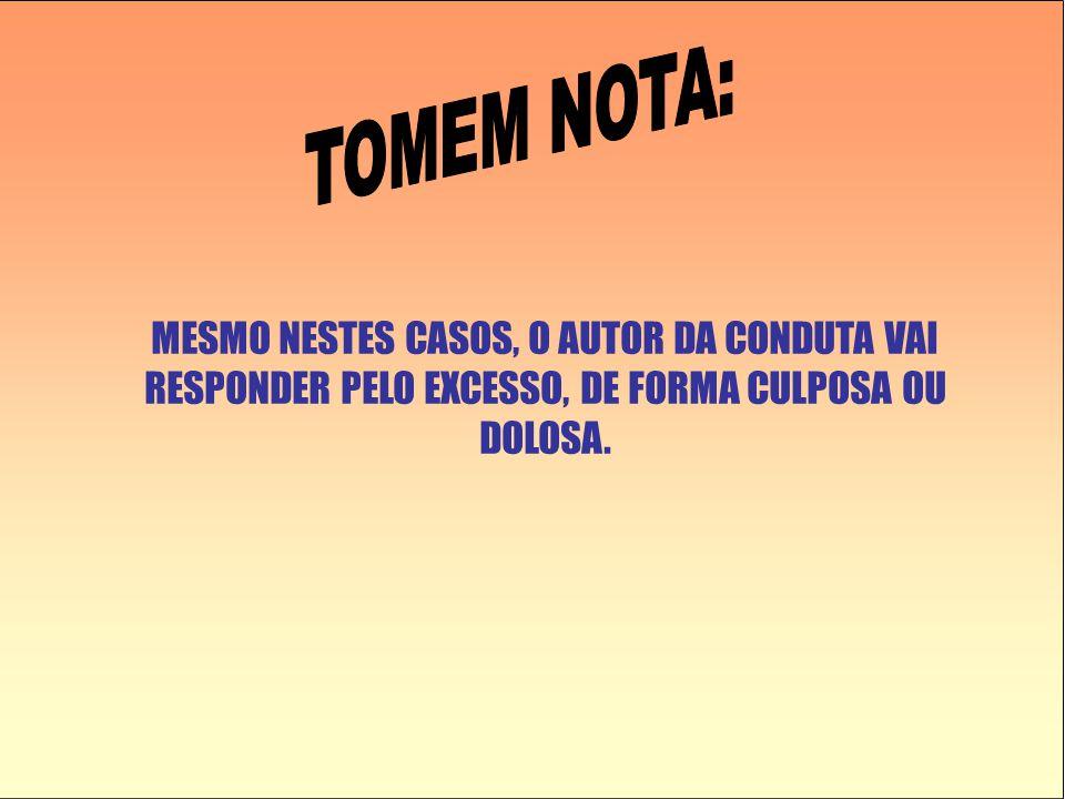 TOMEM NOTA: MESMO NESTES CASOS, O AUTOR DA CONDUTA VAI RESPONDER PELO EXCESSO, DE FORMA CULPOSA OU DOLOSA.