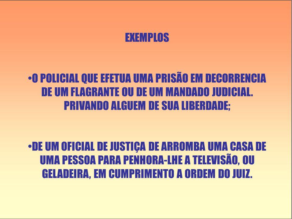 EXEMPLOS O POLICIAL QUE EFETUA UMA PRISÃO EM DECORRENCIA DE UM FLAGRANTE OU DE UM MANDADO JUDICIAL. PRIVANDO ALGUEM DE SUA LIBERDADE;