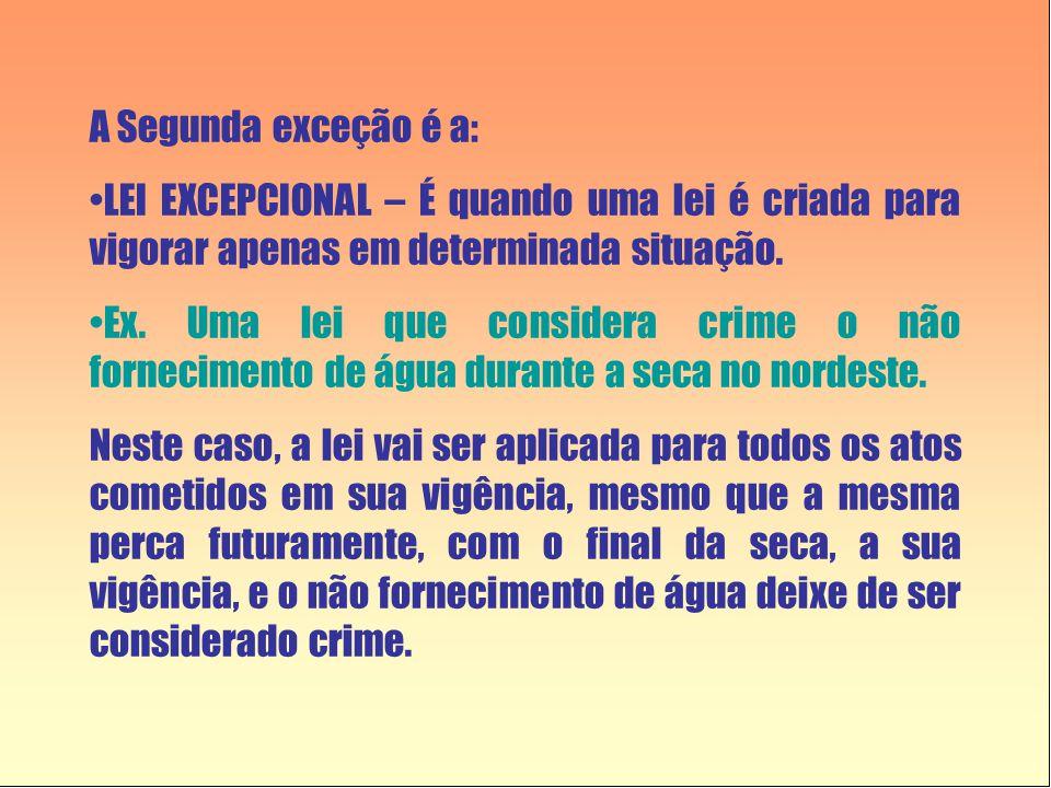 A Segunda exceção é a: LEI EXCEPCIONAL – É quando uma lei é criada para vigorar apenas em determinada situação.