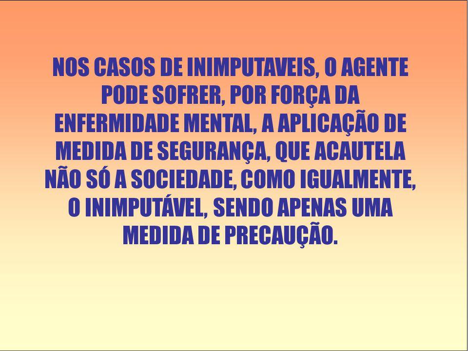 NOS CASOS DE INIMPUTAVEIS, O AGENTE PODE SOFRER, POR FORÇA DA ENFERMIDADE MENTAL, A APLICAÇÃO DE MEDIDA DE SEGURANÇA, QUE ACAUTELA NÃO SÓ A SOCIEDADE, COMO IGUALMENTE, O INIMPUTÁVEL, SENDO APENAS UMA MEDIDA DE PRECAUÇÃO.