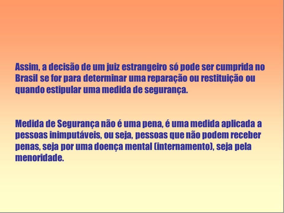 Assim, a decisão de um juiz estrangeiro só pode ser cumprida no Brasil se for para determinar uma reparação ou restituição ou quando estipular uma medida de segurança.