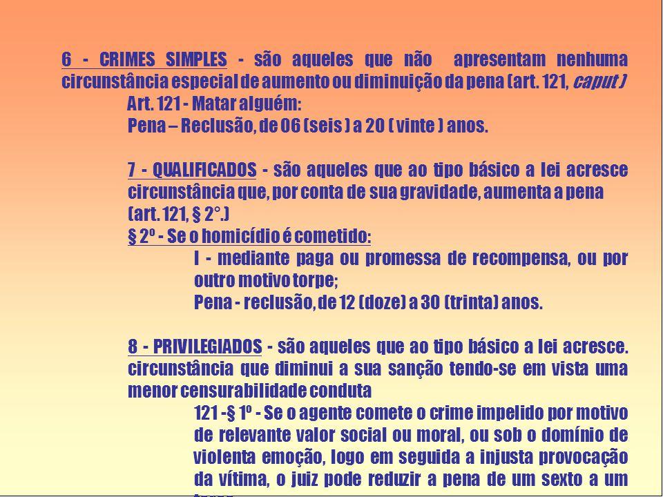 6 - CRIMES SIMPLES - são aqueles que não apresentam nenhuma circunstância especial de aumento ou diminuição da pena (art. 121, caput )