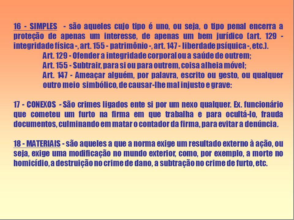 16 - SIMPLES - são aqueles cujo tipo é uno, ou seja, o tipo penal encerra a proteção de apenas um interesse, de apenas um bem jurídico (art. 129 - integridade física -, art. 155 - patrimônio -, art. 147 - liberdade psíquica -, etc.).