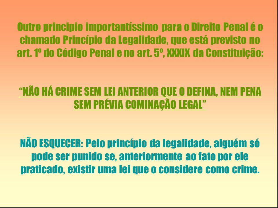 Outro principio importantíssimo para o Direito Penal é o chamado Princípio da Legalidade, que está previsto no art. 1º do Código Penal e no art. 5º, XXXIX da Constituição: