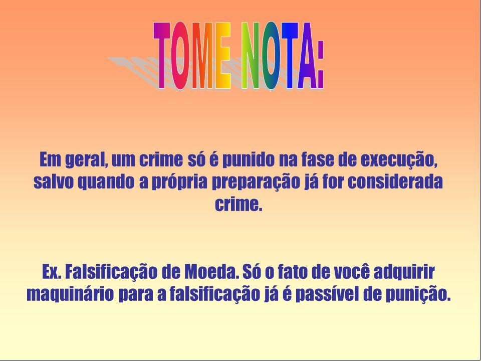 TOME NOTA: Em geral, um crime só é punido na fase de execução, salvo quando a própria preparação já for considerada crime.