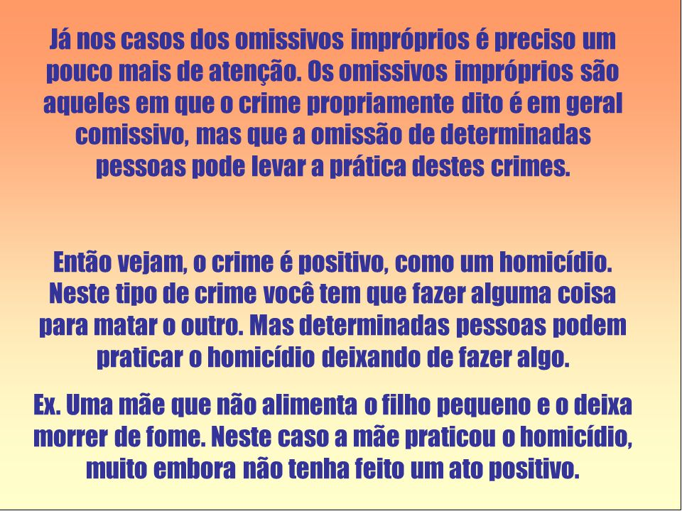 Já nos casos dos omissivos impróprios é preciso um pouco mais de atenção. Os omissivos impróprios são aqueles em que o crime propriamente dito é em geral comissivo, mas que a omissão de determinadas pessoas pode levar a prática destes crimes.