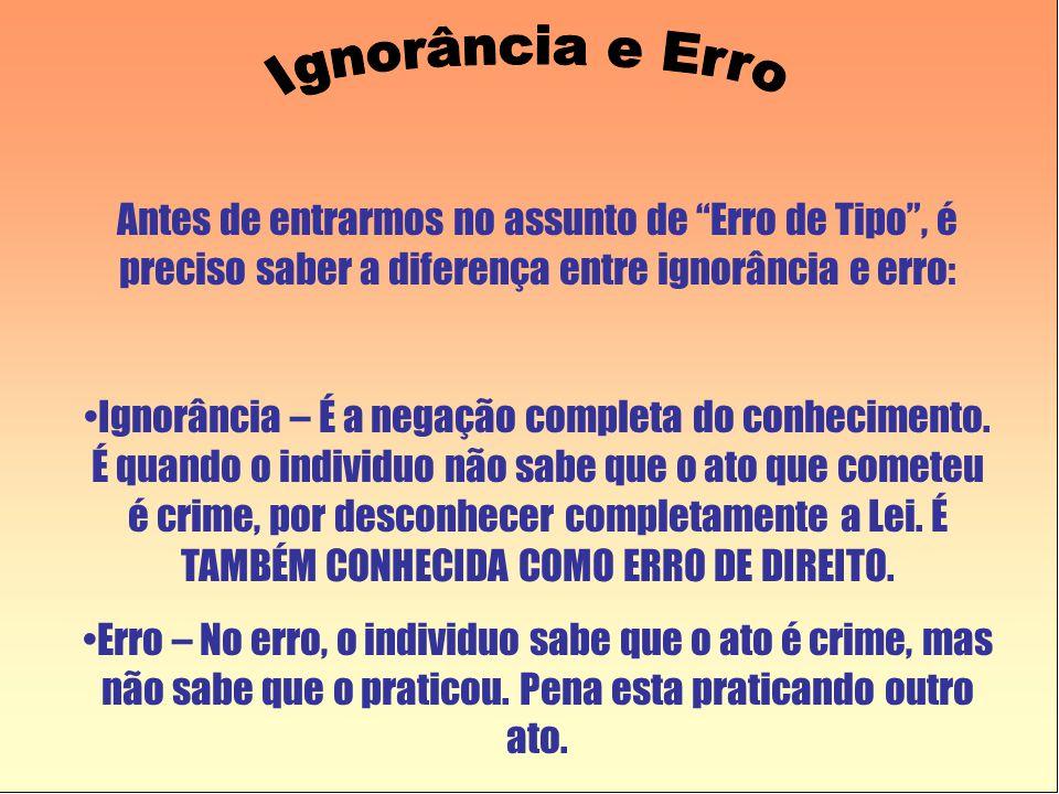 Ignorância e Erro Antes de entrarmos no assunto de Erro de Tipo , é preciso saber a diferença entre ignorância e erro: