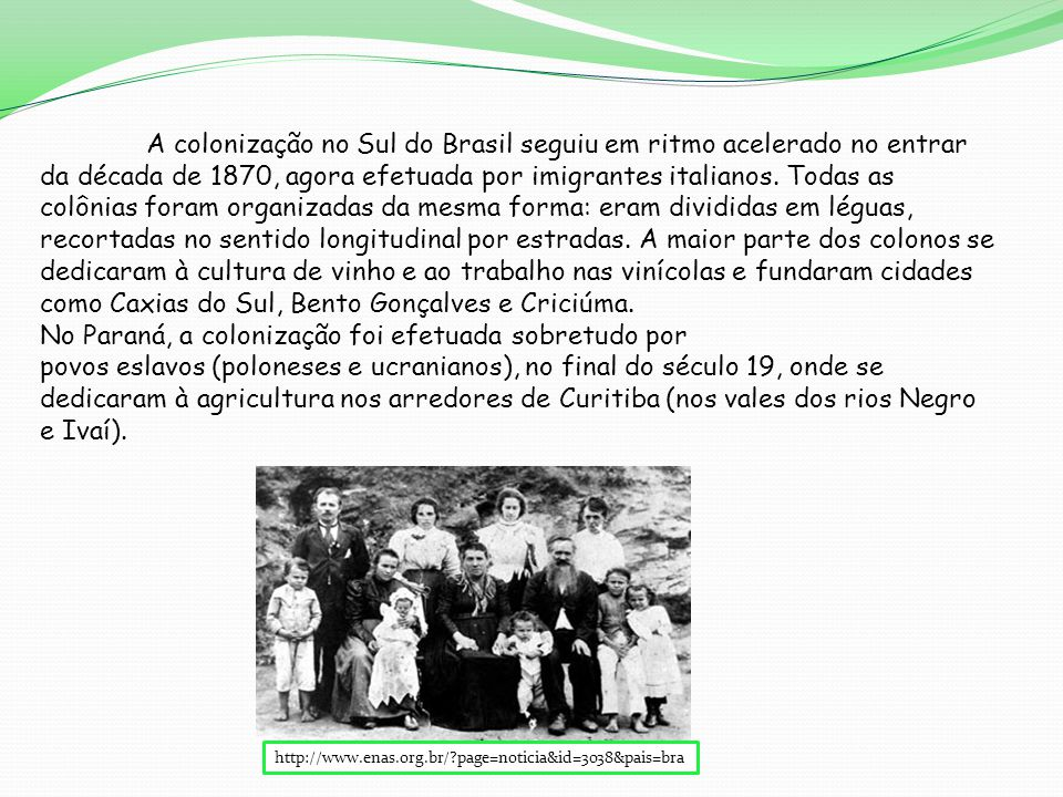 A colonização no Sul do Brasil seguiu em ritmo acelerado no entrar da década de 1870, agora efetuada por imigrantes italianos. Todas as colônias foram organizadas da mesma forma: eram divididas em léguas, recortadas no sentido longitudinal por estradas. A maior parte dos colonos se dedicaram à cultura de vinho e ao trabalho nas vinícolas e fundaram cidades como Caxias do Sul, Bento Gonçalves e Criciúma.