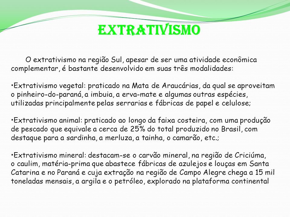 EXTRATIVISMO O extrativismo na região Sul, apesar de ser uma atividade econômica complementar, é bastante desenvolvido em suas três modalidades: