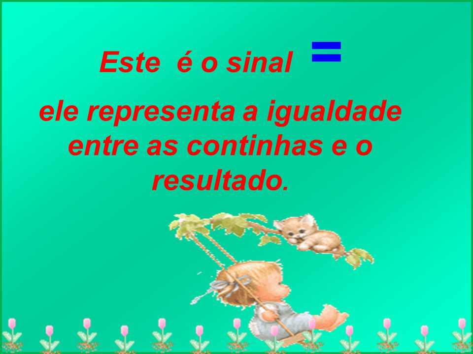 Este é o sinal = ele representa a igualdade entre as continhas e o resultado.