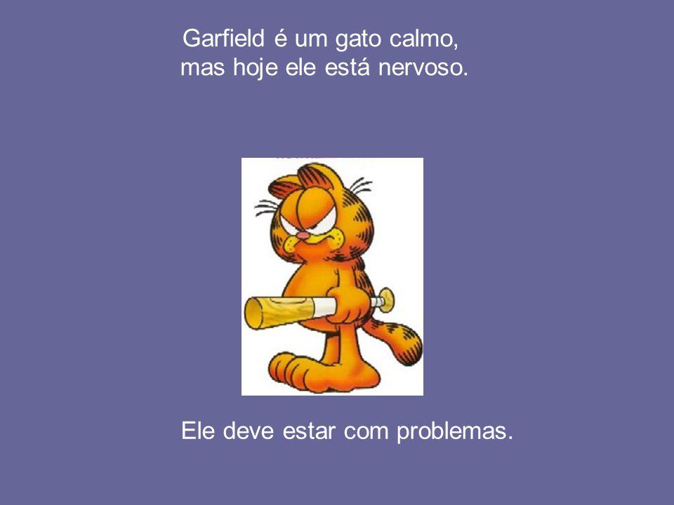 Garfield é um gato calmo, mas hoje ele está nervoso.