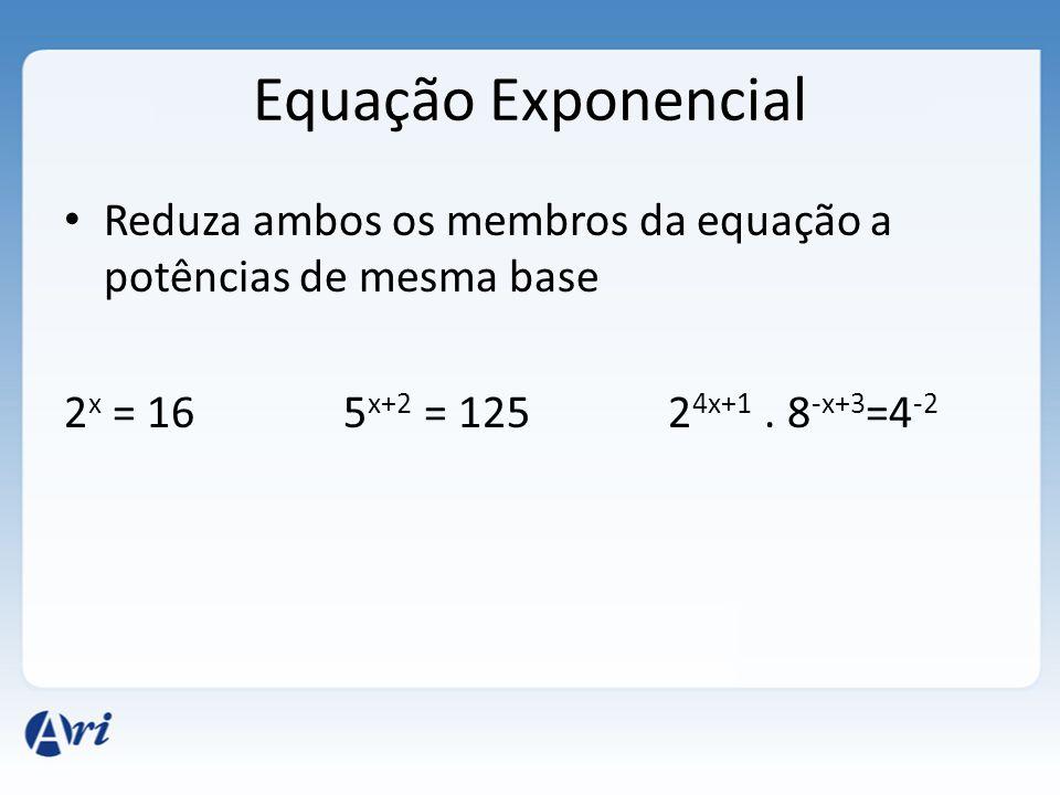 Equação Exponencial Reduza ambos os membros da equação a potências de mesma base.