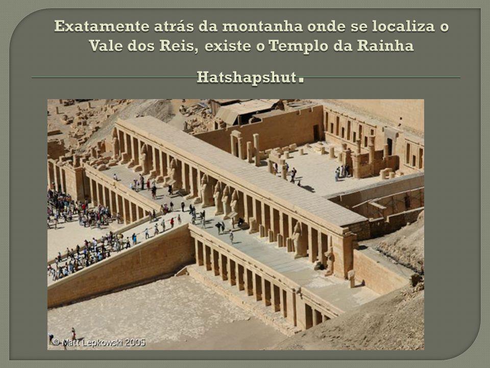Exatamente atrás da montanha onde se localiza o Vale dos Reis, existe o Templo da Rainha Hatshapshut.