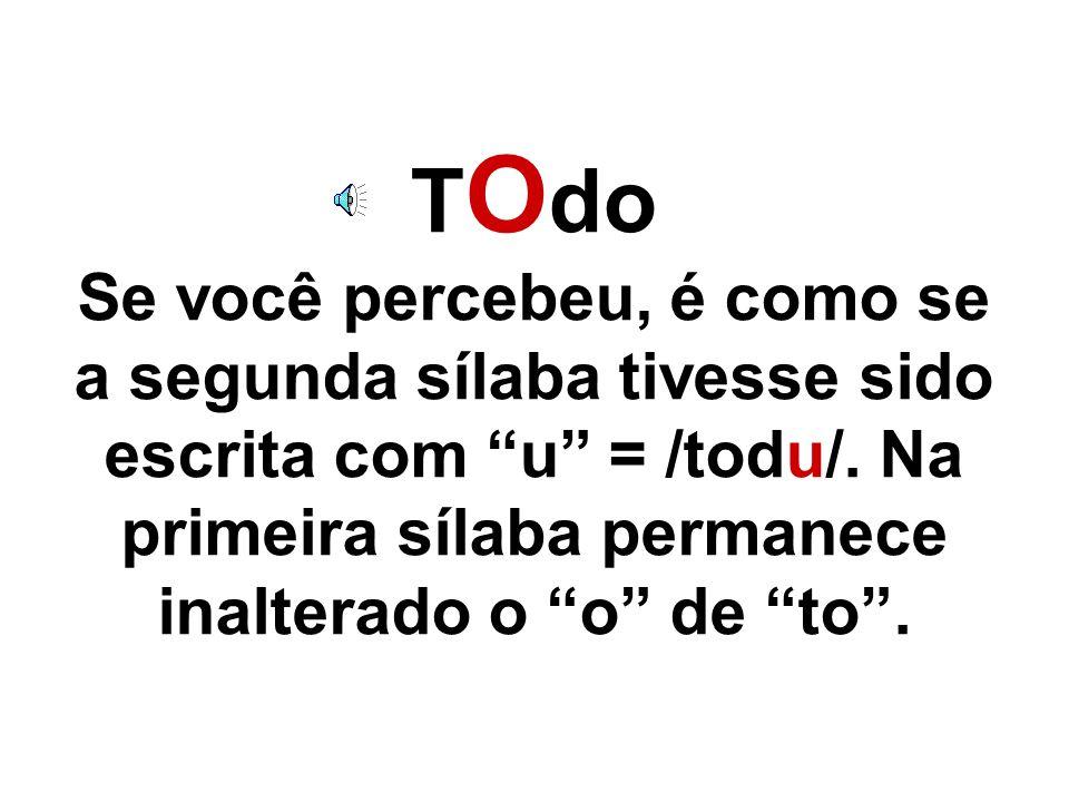 TOdo Se você percebeu, é como se a segunda sílaba tivesse sido escrita com u = /todu/.