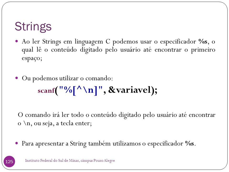 Strings Ao ler Strings em linguagem C podemos usar o especificador %s, o qual lê o conteúdo digitado pelo usuário até encontrar o primeiro espaço;