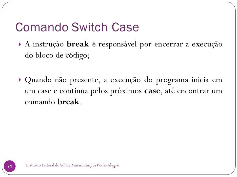 Comando Switch Case A instrução break é responsável por encerrar a execução do bloco de código;