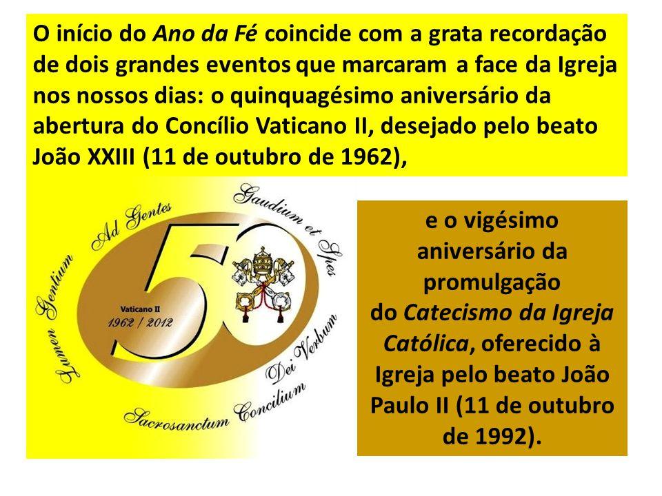O início do Ano da Fé coincide com a grata recordação de dois grandes eventos que marcaram a face da Igreja nos nossos dias: o quinquagésimo aniversário da abertura do Concílio Vaticano II, desejado pelo beato João XXIII (11 de outubro de 1962),
