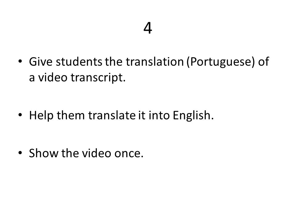 4 Give students the translation (Portuguese) of a video transcript.