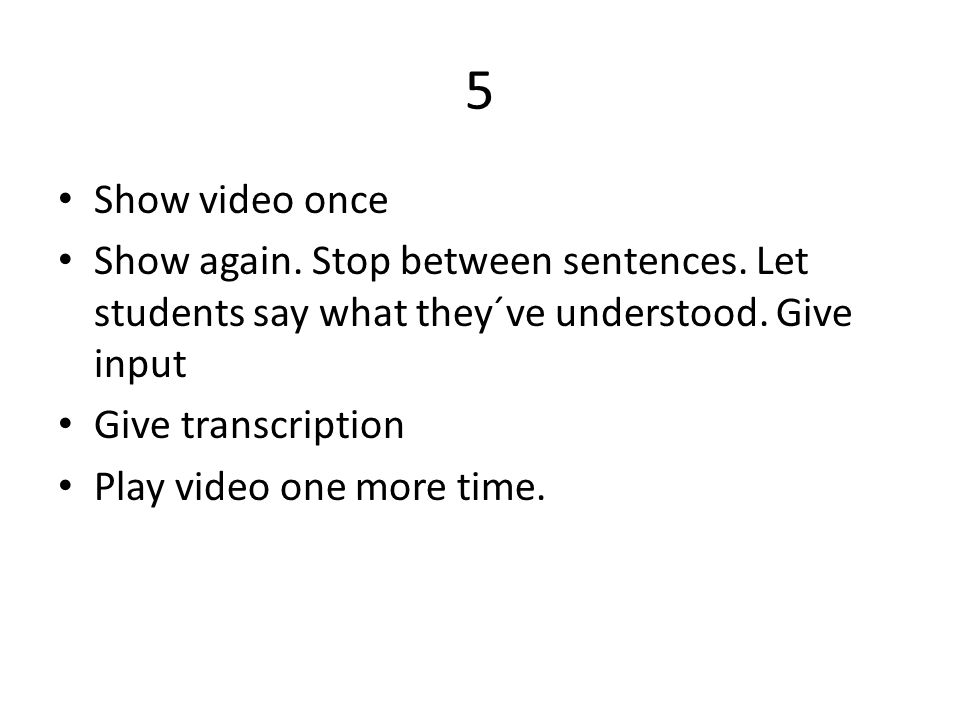 5 Show video once. Show again. Stop between sentences. Let students say what they´ve understood. Give input.