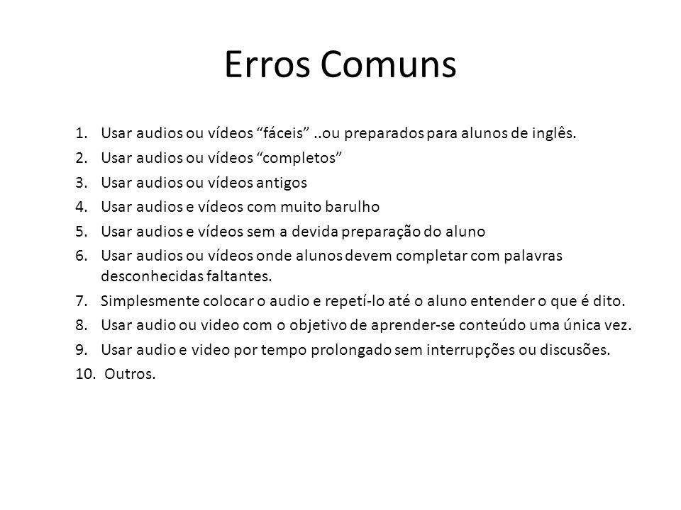 Erros Comuns Usar audios ou vídeos fáceis ..ou preparados para alunos de inglês. Usar audios ou vídeos completos