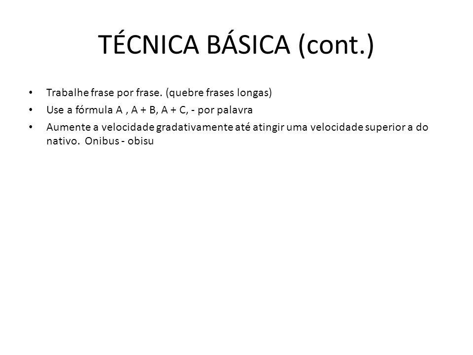 TÉCNICA BÁSICA (cont.) Trabalhe frase por frase. (quebre frases longas) Use a fórmula A , A + B, A + C, - por palavra.