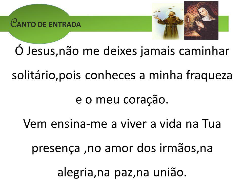 CANTO DE ENTRADA Ó Jesus,não me deixes jamais caminhar solitário,pois conheces a minha fraqueza e o meu coração.