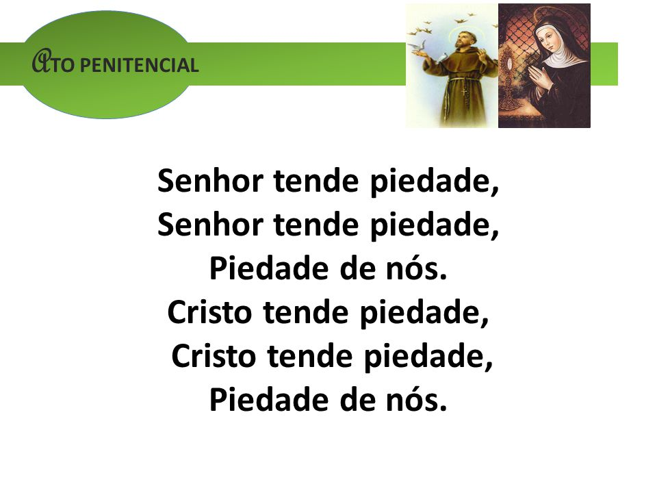 ATO PENITENCIAL Senhor tende piedade, Piedade de nós. Cristo tende piedade,