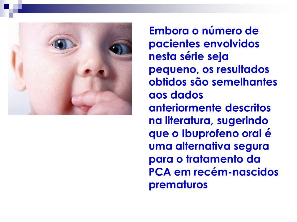 Embora o número de pacientes envolvidos nesta série seja pequeno, os resultados obtidos são semelhantes aos dados anteriormente descritos na literatura, sugerindo que o Ibuprofeno oral é uma alternativa segura para o tratamento da PCA em recém-nascidos prematuros