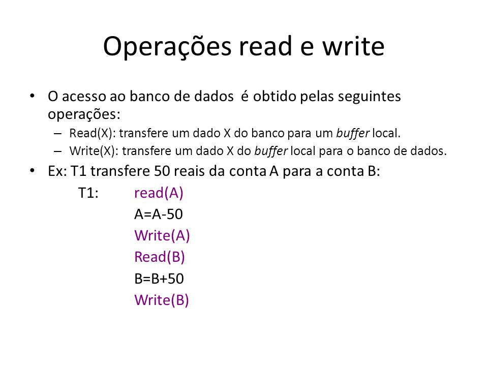 Operações read e write O acesso ao banco de dados é obtido pelas seguintes operações: Read(X): transfere um dado X do banco para um buffer local.