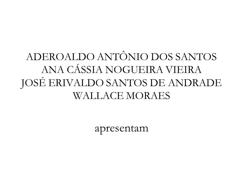 ADEROALDO ANTÔNIO DOS SANTOS ANA CÁSSIA NOGUEIRA VIEIRA JOSÉ ERIVALDO SANTOS DE ANDRADE WALLACE MORAES