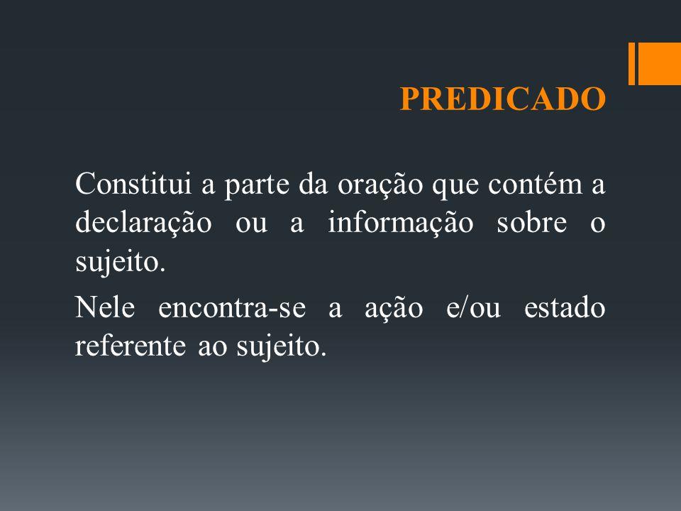 PREDICADO Constitui a parte da oração que contém a declaração ou a informação sobre o sujeito.