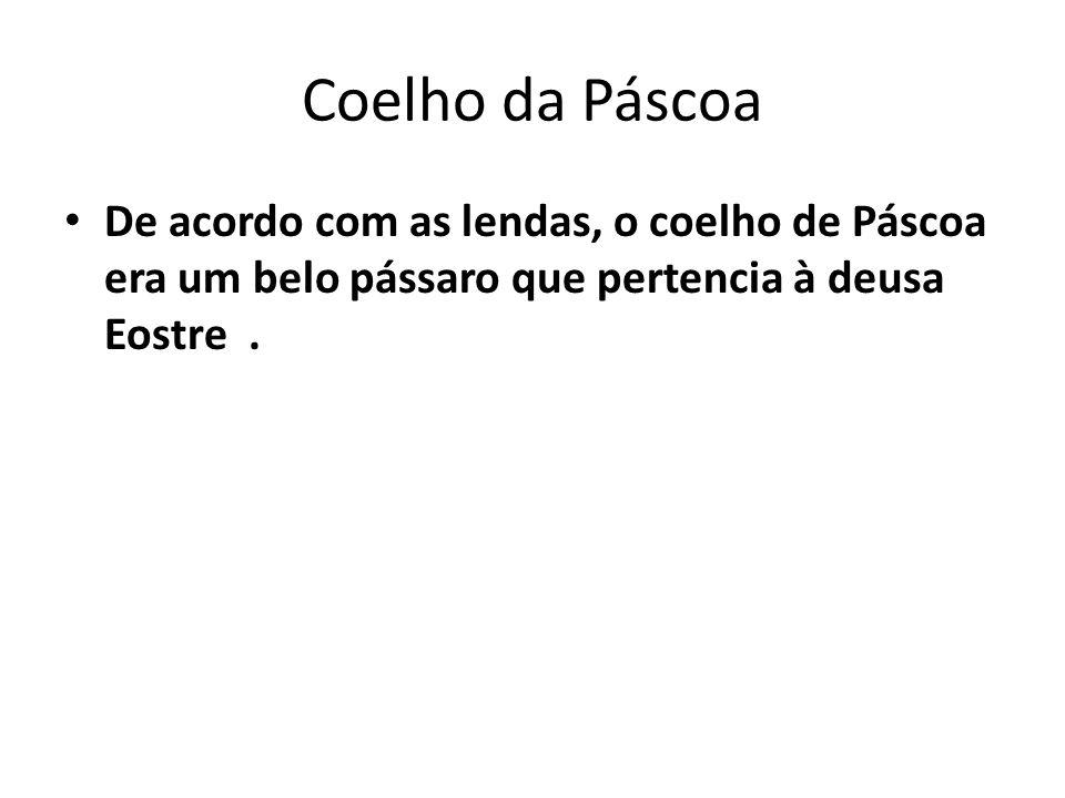Coelho da Páscoa De acordo com as lendas, o coelho de Páscoa era um belo pássaro que pertencia à deusa Eostre .