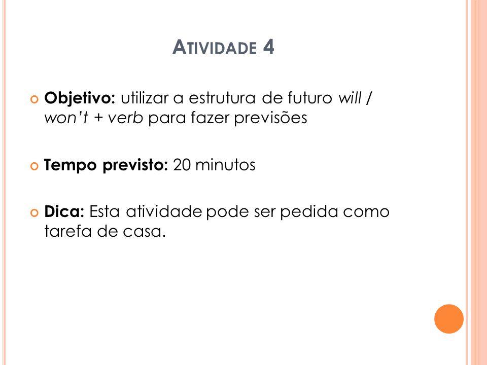 Atividade 4 Objetivo: utilizar a estrutura de futuro will / won't + verb para fazer previsões. Tempo previsto: 20 minutos.