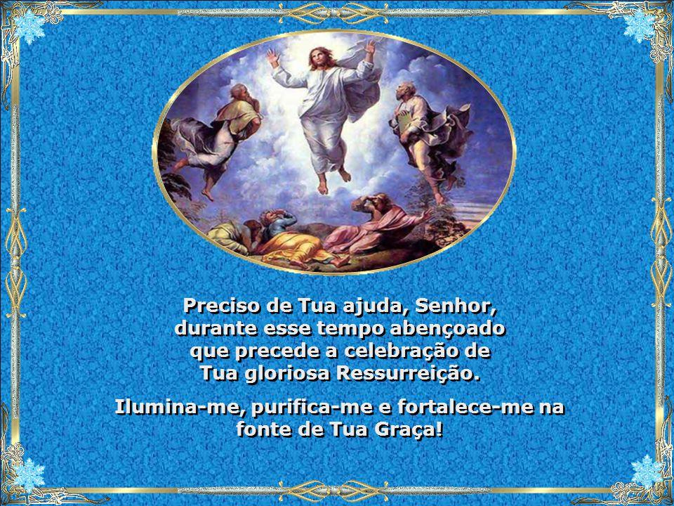 Ilumina-me, purifica-me e fortalece-me na fonte de Tua Graça!