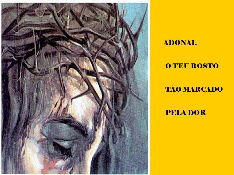 ADONAI, O TEU ROSTO TÃO MARCADO PELA DOR