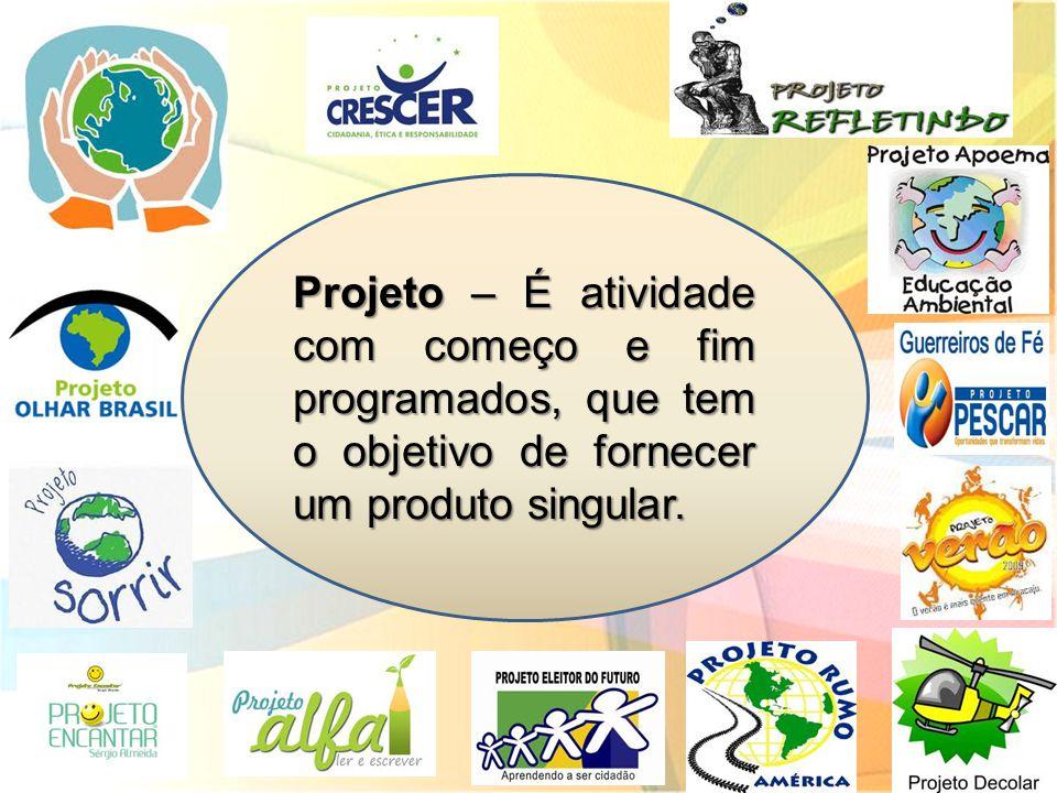 Projeto – É atividade com começo e fim programados, que tem o objetivo de fornecer um produto singular.