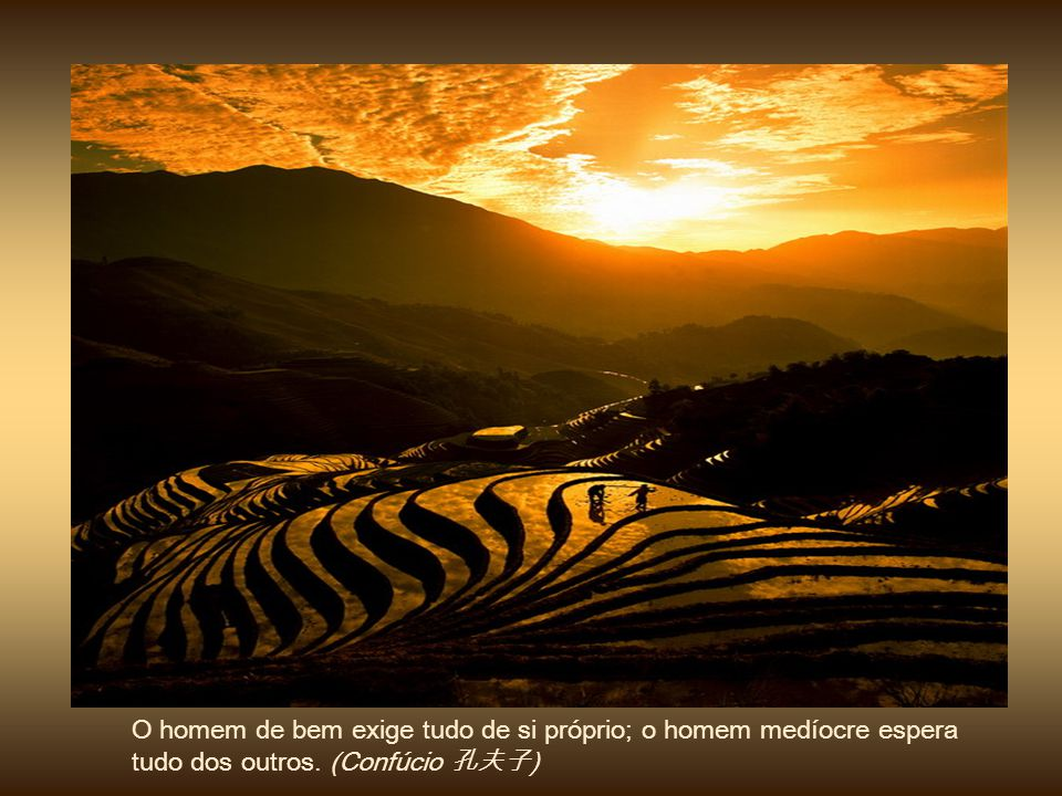 O homem de bem exige tudo de si próprio; o homem medíocre espera tudo dos outros. (Confúcio 孔夫子)