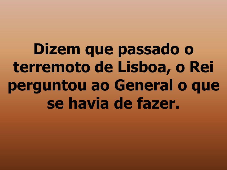 Dizem que passado o terremoto de Lisboa, o Rei perguntou ao General o que se havia de fazer.