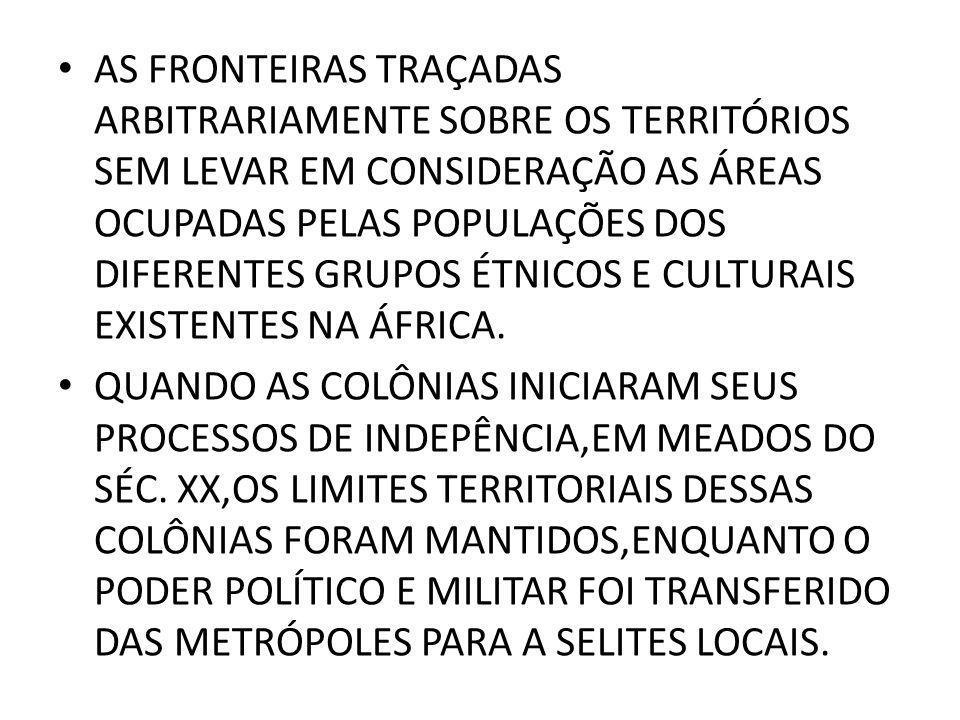 AS FRONTEIRAS TRAÇADAS ARBITRARIAMENTE SOBRE OS TERRITÓRIOS SEM LEVAR EM CONSIDERAÇÃO AS ÁREAS OCUPADAS PELAS POPULAÇÕES DOS DIFERENTES GRUPOS ÉTNICOS E CULTURAIS EXISTENTES NA ÁFRICA.