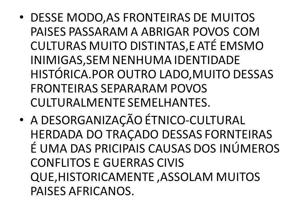 DESSE MODO,AS FRONTEIRAS DE MUITOS PAISES PASSARAM A ABRIGAR POVOS COM CULTURAS MUITO DISTINTAS,E ATÉ EMSMO INIMIGAS,SEM NENHUMA IDENTIDADE HISTÓRICA.POR OUTRO LADO,MUITO DESSAS FRONTEIRAS SEPARARAM POVOS CULTURALMENTE SEMELHANTES.
