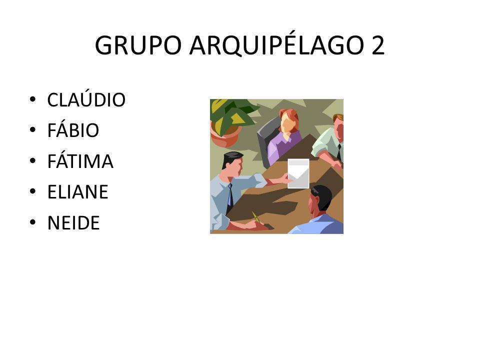 GRUPO ARQUIPÉLAGO 2 CLAÚDIO FÁBIO FÁTIMA ELIANE NEIDE