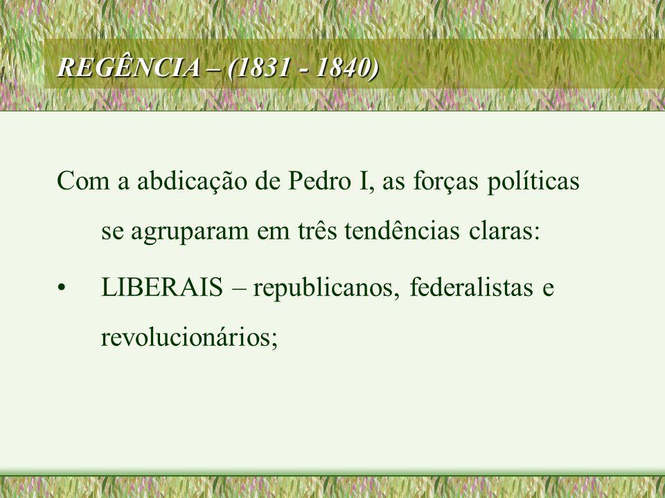 REGÊNCIA – (1831 - 1840) Com a abdicação de Pedro I, as forças políticas se agruparam em três tendências claras: