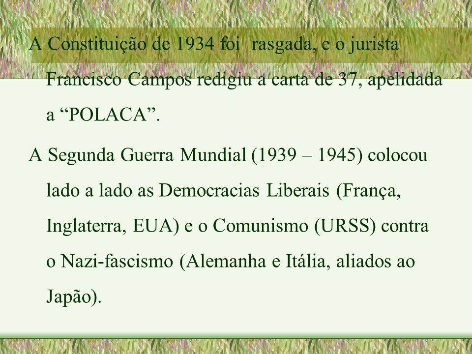A Constituição de 1934 foi rasgada, e o jurista Francisco Campos redigiu a carta de 37, apelidada a POLACA .
