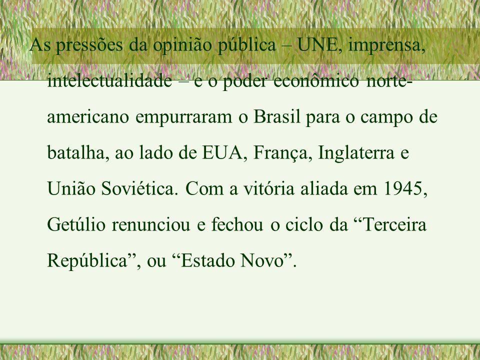 As pressões da opinião pública – UNE, imprensa, intelectualidade – e o poder econômico norte-americano empurraram o Brasil para o campo de batalha, ao lado de EUA, França, Inglaterra e União Soviética.