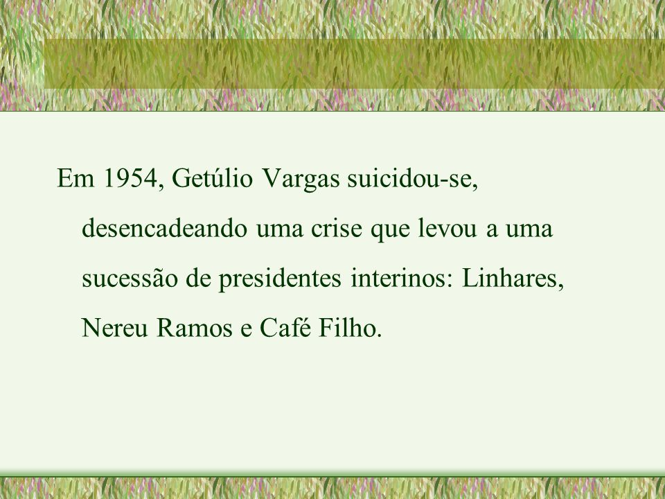 Em 1954, Getúlio Vargas suicidou-se, desencadeando uma crise que levou a uma sucessão de presidentes interinos: Linhares, Nereu Ramos e Café Filho.