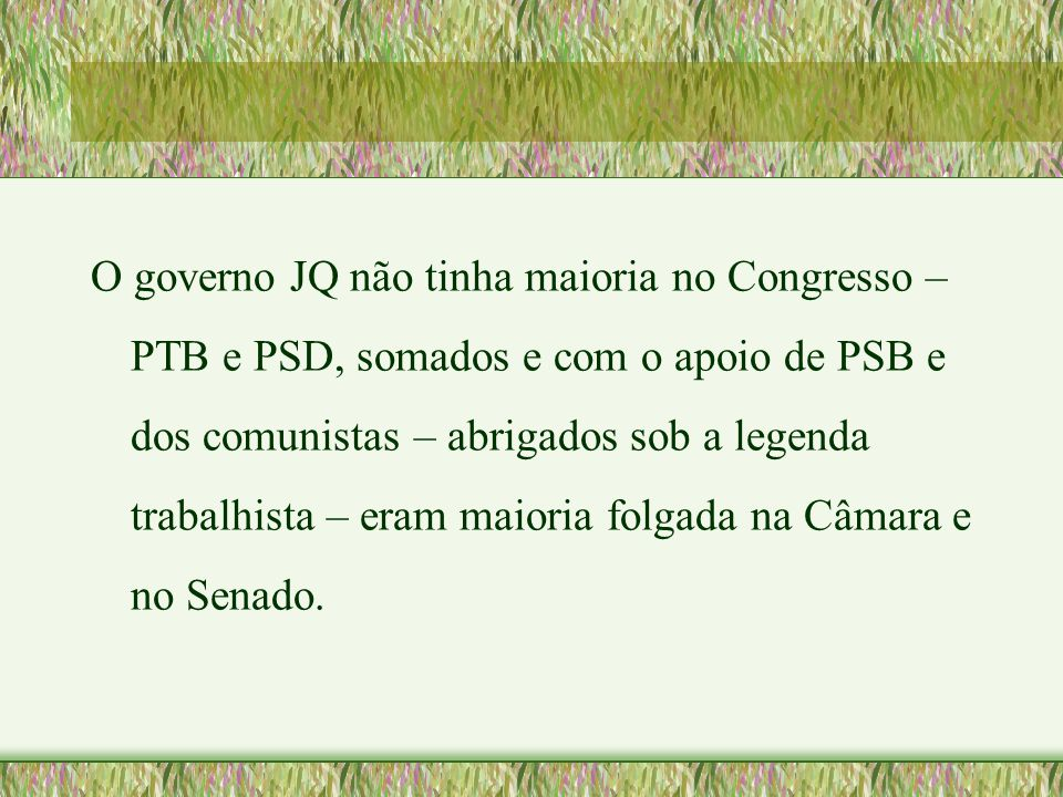 O governo JQ não tinha maioria no Congresso – PTB e PSD, somados e com o apoio de PSB e dos comunistas – abrigados sob a legenda trabalhista – eram maioria folgada na Câmara e no Senado.